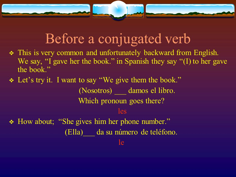 Before a conjugated verb This is very common and unfortunately backward from English. We say, I gave her the book. in Spanish they say (I) to her gave