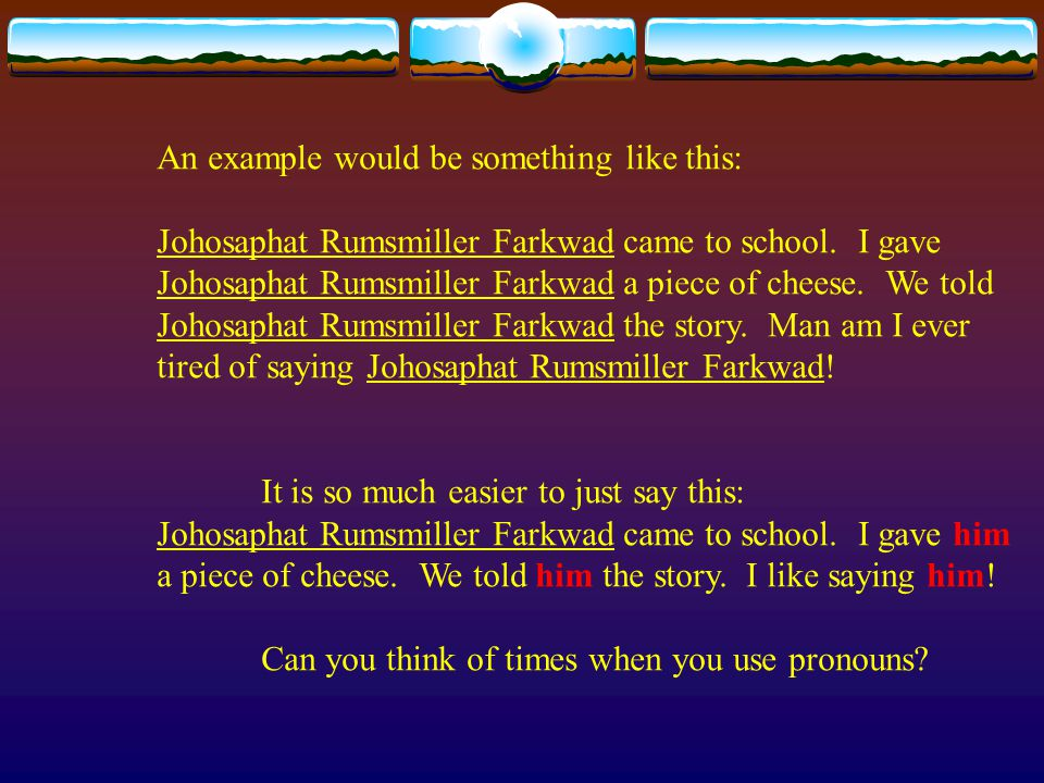 An example would be something like this: Johosaphat Rumsmiller Farkwad came to school. I gave Johosaphat Rumsmiller Farkwad a piece of cheese. We told