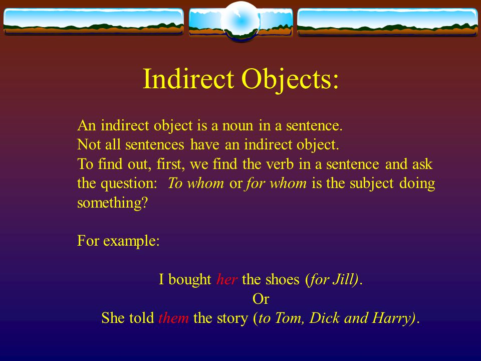 Indirect Objects: An indirect object is a noun in a sentence. Not all sentences have an indirect object. To find out, first, we find the verb in a sen
