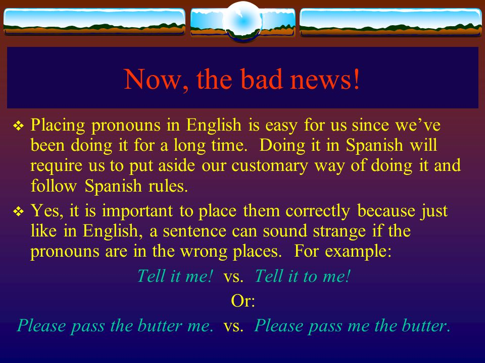 Now, the bad news! Placing pronouns in English is easy for us since weve been doing it for a long time. Doing it in Spanish will require us to put asi