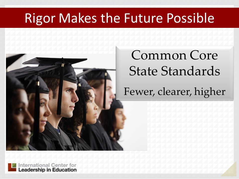 Rigor Makes the Future Possible Common Core State Standards Fewer, clearer, higher Common Core State Standards Fewer, clearer, higher