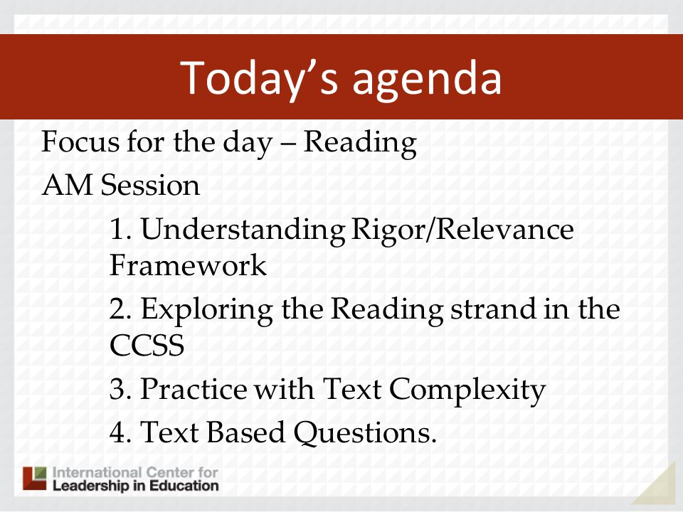 Todays agenda Focus for the day – Reading AM Session 1. Understanding Rigor/Relevance Framework 2. Exploring the Reading strand in the CCSS 3. Practic