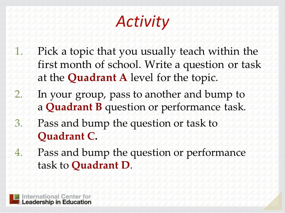 Activity 1.Pick a topic that you usually teach within the first month of school. Write a question or task at the Quadrant A level for the topic. 2.In