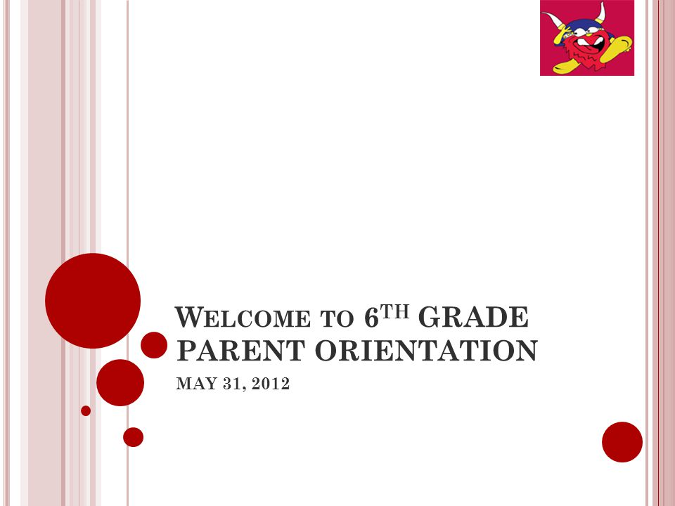 W ELCOME TO 6 TH GRADE PARENT ORIENTATION MAY 31, 2012
