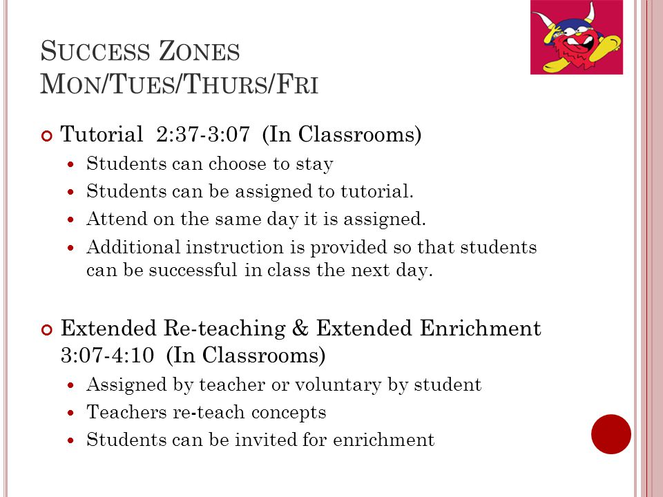 S UCCESS Z ONES M ON /T UES /T HURS /F RI Tutorial 2:37-3:07 (In Classrooms) Students can choose to stay Students can be assigned to tutorial.