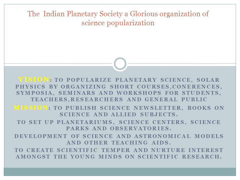 VISION : TO POPULARIZE PLANETARY SCIENCE, SOLAR PHYSICS BY ORGANIZING SHORT COURSES,CONERENCES, SYMPOSIA, SEMINARS AND WORKSHOPS FOR STUDENTS, TEACHERS,RESEARCHERS AND GENERAL PUBLIC MISSION : TO PUBLISH SCIENCE NEWSLETTER, BOOKS ON SCIENCE AND ALLIED SUBJECTS.