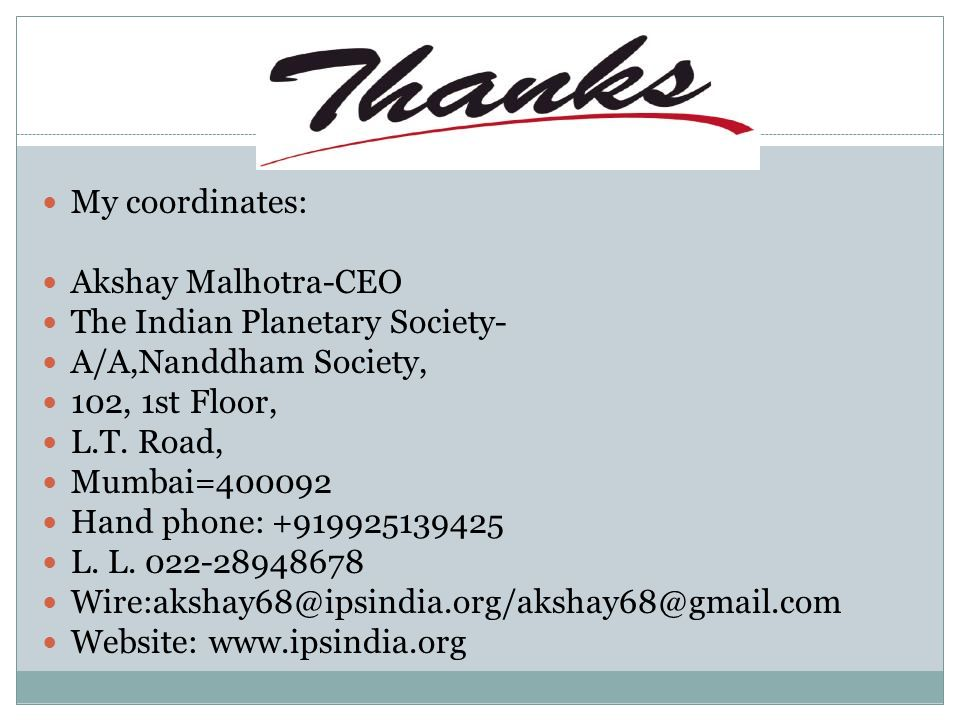 My coordinates: Akshay Malhotra-CEO The Indian Planetary Society- A/A,Nanddham Society, 102, 1st Floor, L.T.