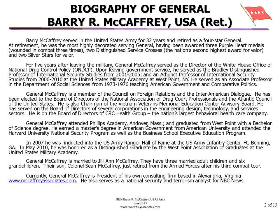 GEN Barry R. McCaffrey, USA (Ret.) June 2013 www.mccaffreyassociates.com BIOGRAPHY OF GENERAL BARRY R. McCAFFREY, USA (Ret.) 2 of 13