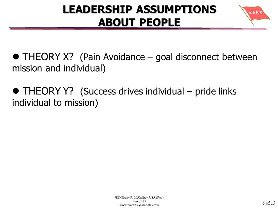 GEN Barry R. McCaffrey, USA (Ret.) June 2013 www.mccaffreyassociates.com THEORY X? (Pain Avoidance – goal disconnect between mission and individual) T
