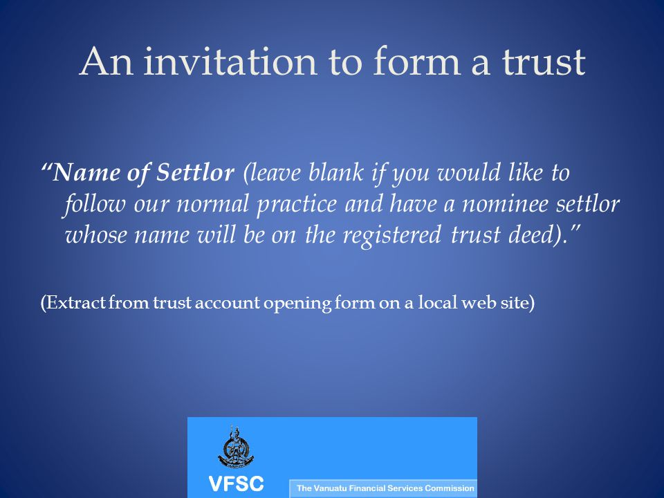 An invitation to form a trust Name of Settlor (leave blank if you would like to follow our normal practice and have a nominee settlor whose name will be on the registered trust deed).