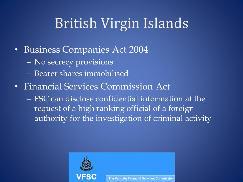 British Virgin Islands Business Companies Act 2004 – No secrecy provisions – Bearer shares immobilised Financial Services Commission Act – FSC can dis