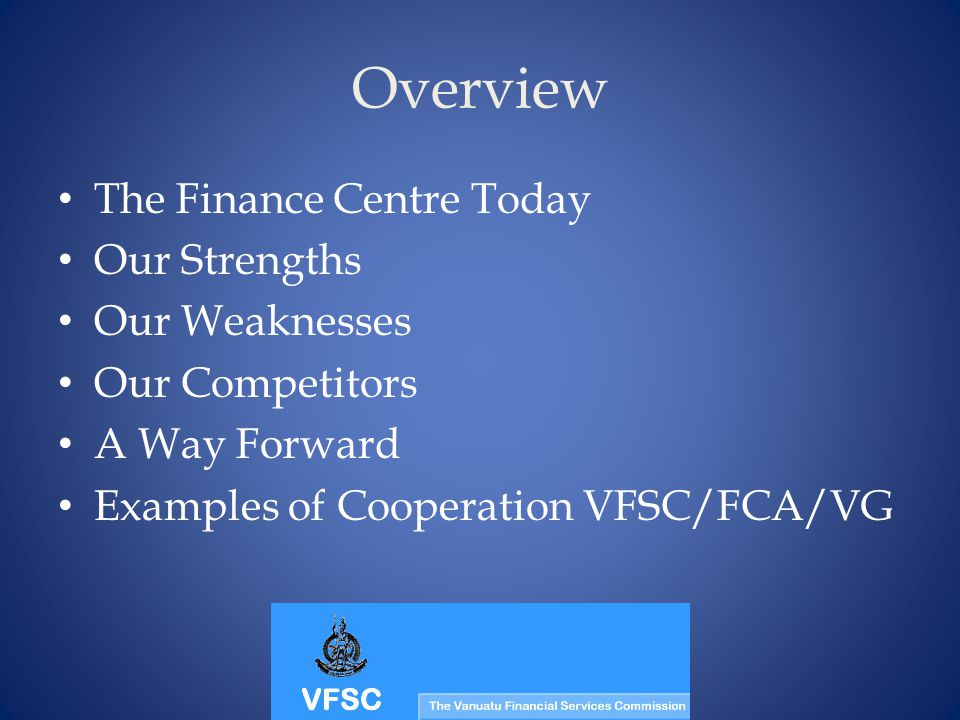 Overview The Finance Centre Today Our Strengths Our Weaknesses Our Competitors A Way Forward Examples of Cooperation VFSC/FCA/VG