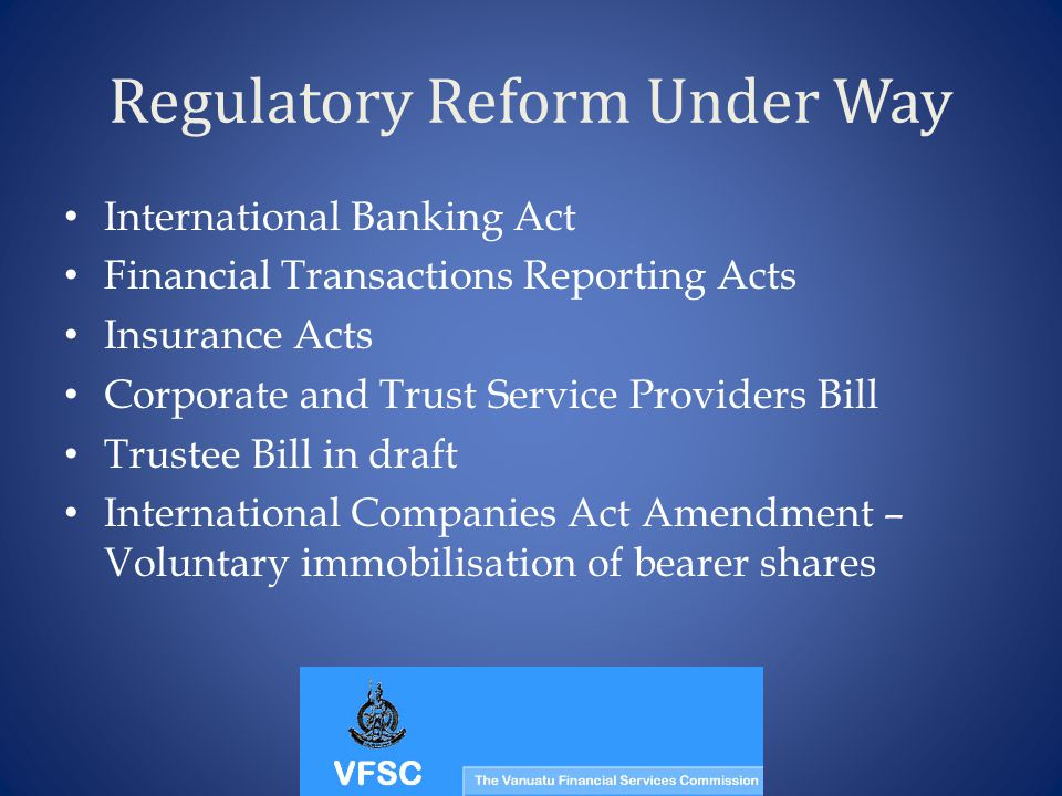 Regulatory Reform Under Way International Banking Act Financial Transactions Reporting Acts Insurance Acts Corporate and Trust Service Providers Bill Trustee Bill in draft International Companies Act Amendment – Voluntary immobilisation of bearer shares