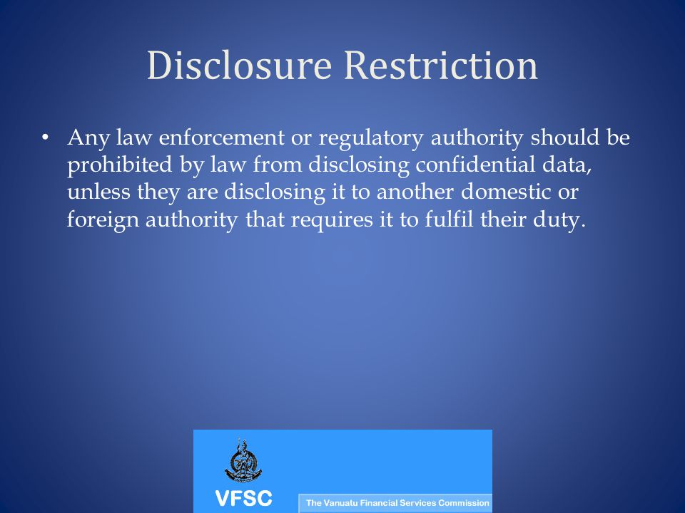 Disclosure Restriction Any law enforcement or regulatory authority should be prohibited by law from disclosing confidential data, unless they are disc
