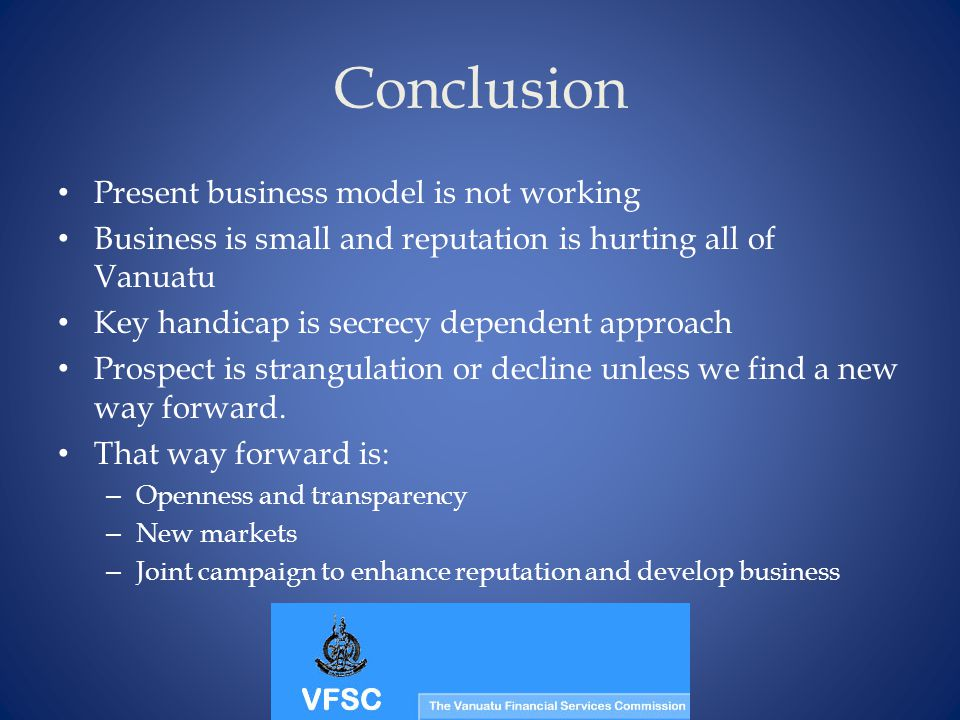 Conclusion Present business model is not working Business is small and reputation is hurting all of Vanuatu Key handicap is secrecy dependent approach Prospect is strangulation or decline unless we find a new way forward.