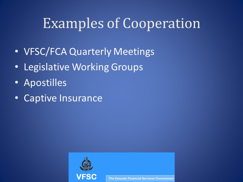 Examples of Cooperation VFSC/FCA Quarterly Meetings Legislative Working Groups Apostilles Captive Insurance