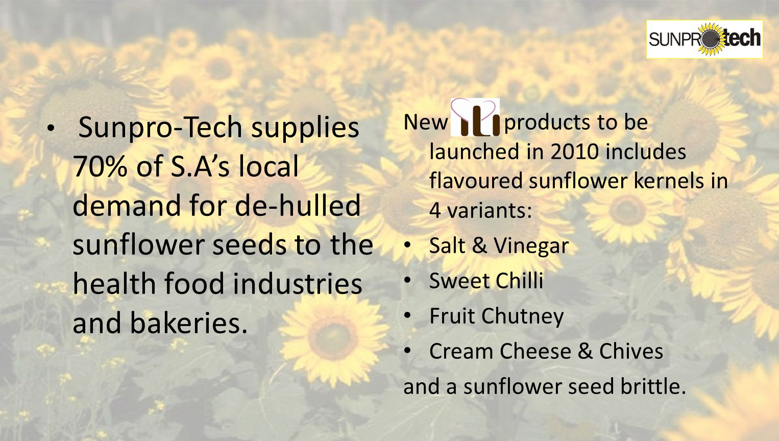 Sunpro-Tech supplies 70% of S.As local demand for de-hulled sunflower seeds to the health food industries and bakeries.