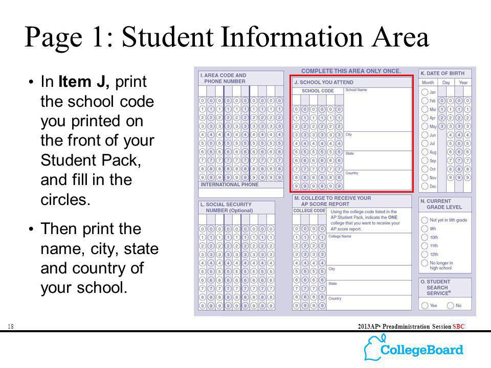 182013AP ® Preadministration Session SBC Page 1: Student Information Area In Item J, print the school code you printed on the front of your Student Pa