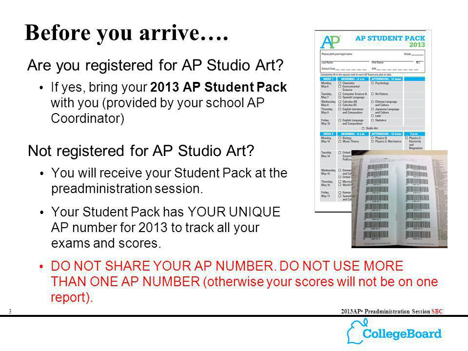 32013AP ® Preadministration Session SBC Before you arrive…. If yes, bring your 2013 AP Student Pack with you (provided by your school AP Coordinator)