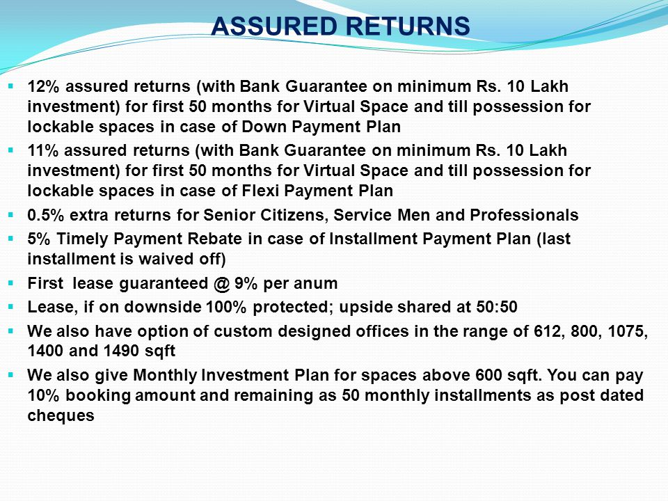 ASSURED RETURNS 12% assured returns (with Bank Guarantee on minimum Rs. 10 Lakh investment) for first 50 months for Virtual Space and till possession