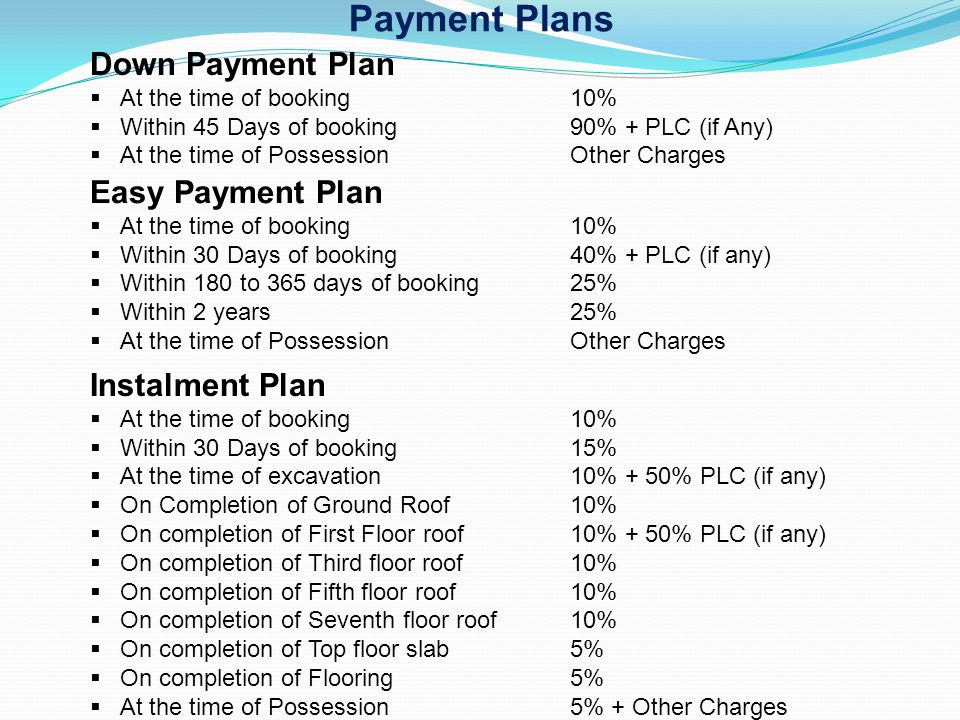 Payment Plans Down Payment Plan At the time of booking 10% Within 45 Days of booking90% + PLC (if Any) At the time of Possession Other Charges Easy Pa