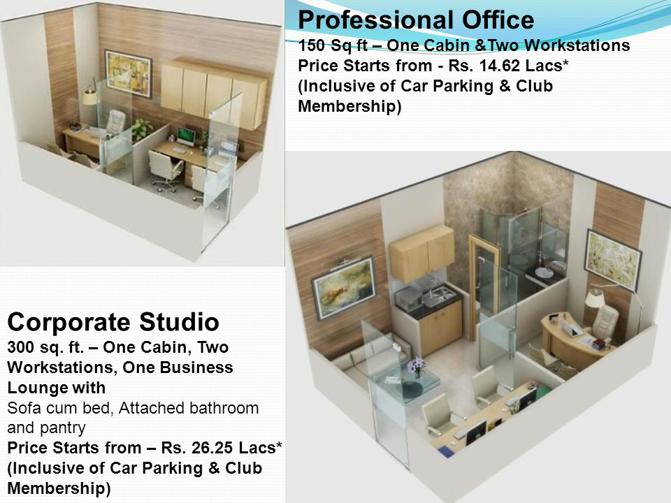 Professional Office 150 Sq ft – One Cabin &Two Workstations Price Starts from - Rs. 14.62 Lacs* (Inclusive of Car Parking & Club Membership) Corporate