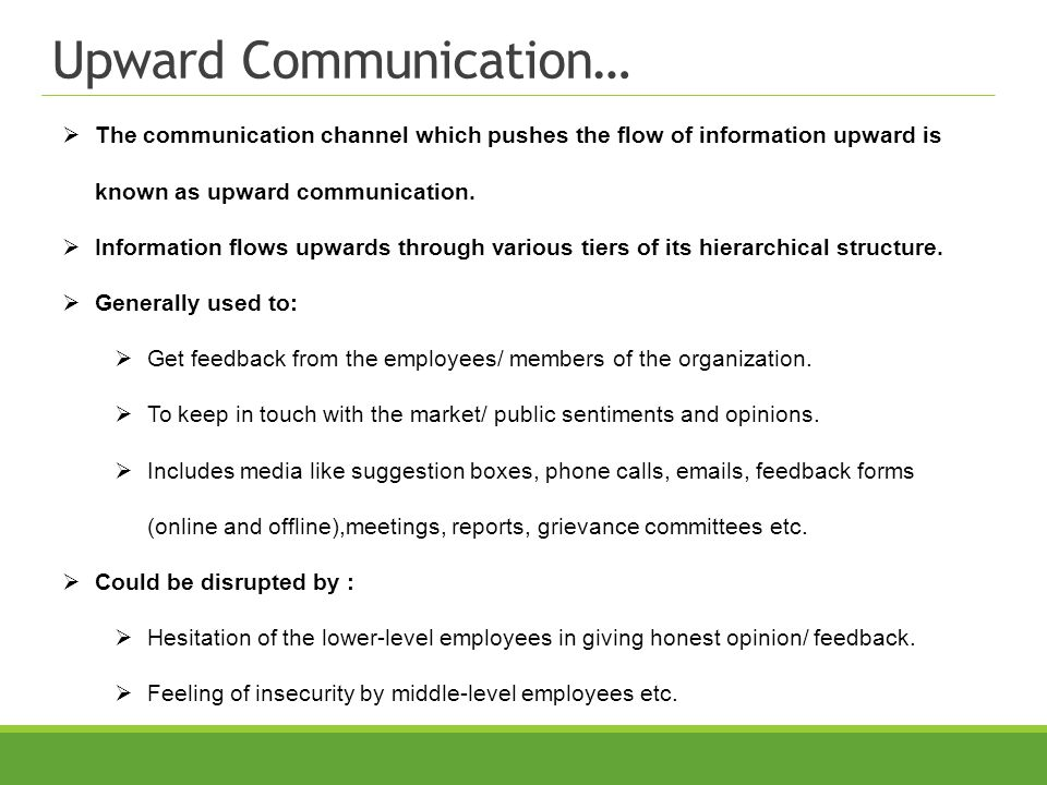 Upward Communication… The communication channel which pushes the flow of information upward is known as upward communication. Information flows upward
