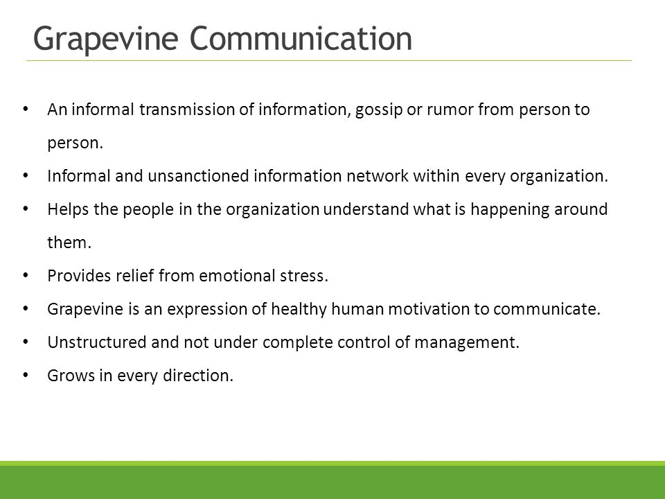 Grapevine Communication An informal transmission of information, gossip or rumor from person to person. Informal and unsanctioned information network