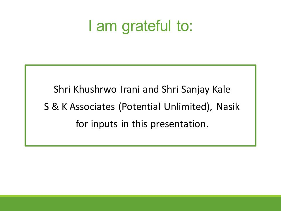 I am grateful to: Shri Khushrwo Irani and Shri Sanjay Kale S & K Associates (Potential Unlimited), Nasik for inputs in this presentation.