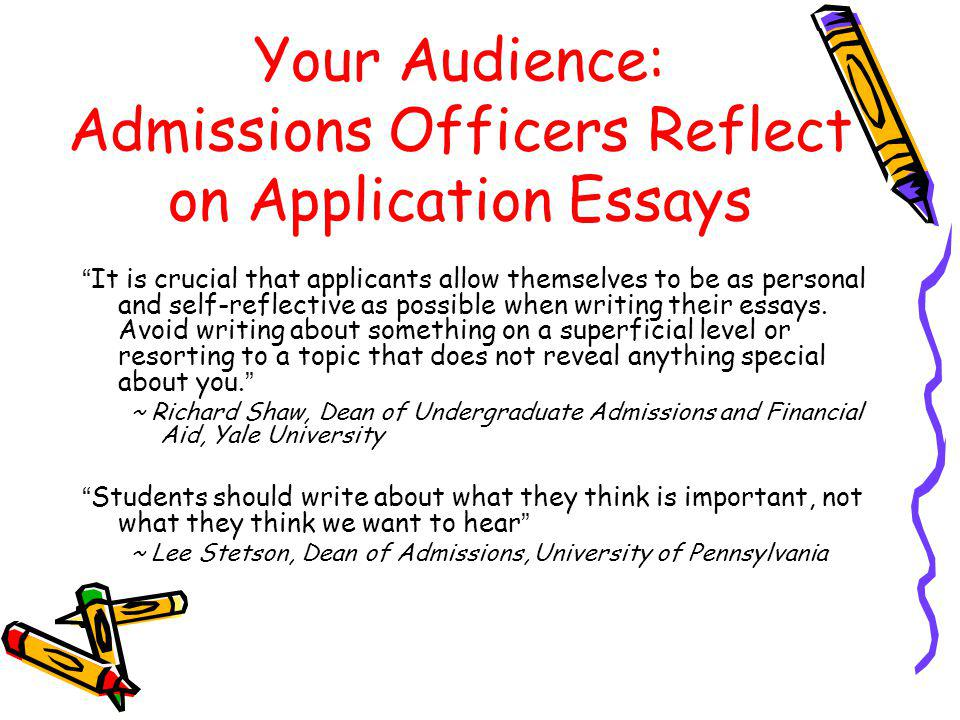 Your Audience: Admissions Officers Reflect on Application Essays It is crucial that applicants allow themselves to be as personal and self-reflective as possible when writing their essays.