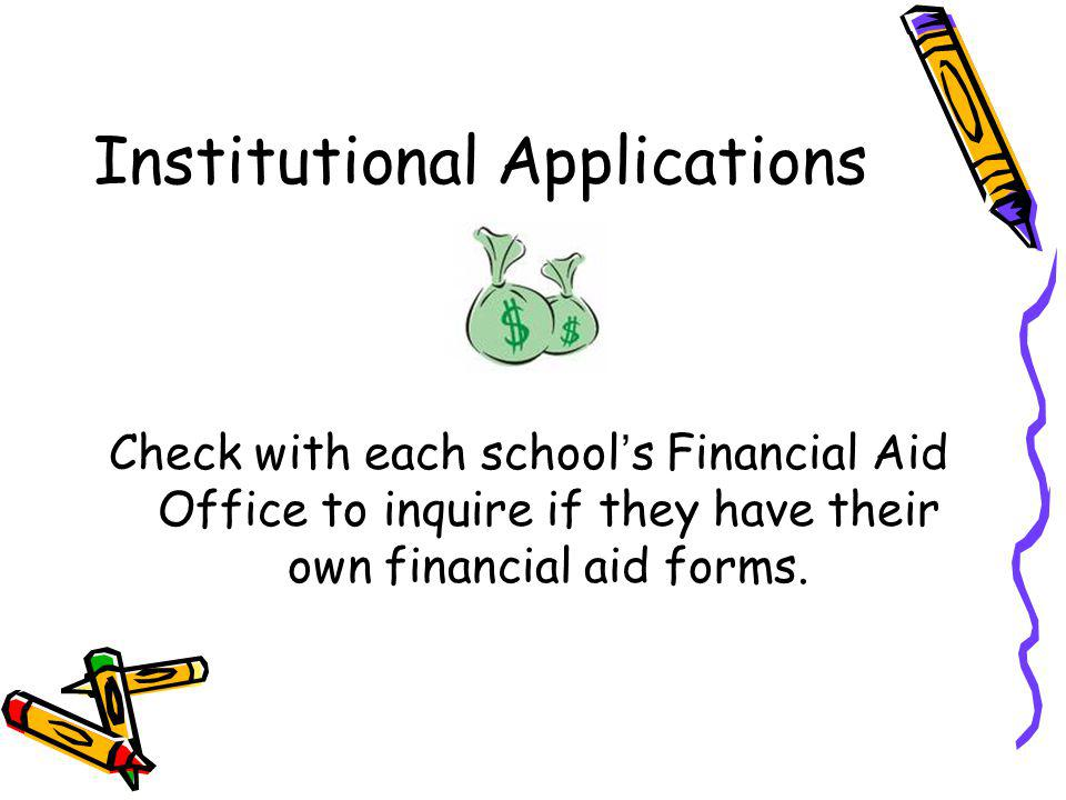 Institutional Applications Check with each schools Financial Aid Office to inquire if they have their own financial aid forms.