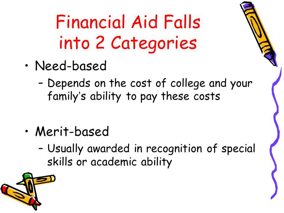 Financial Aid Falls into 2 Categories Need-based –Depends on the cost of college and your familys ability to pay these costs Merit-based –Usually awarded in recognition of special skills or academic ability