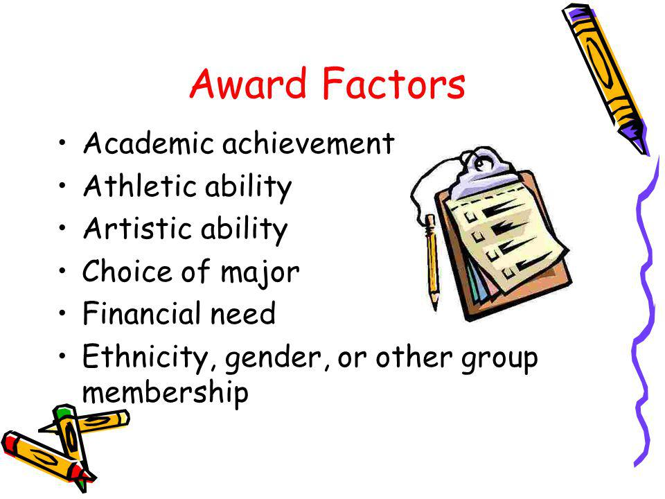 Award Factors Academic achievement Athletic ability Artistic ability Choice of major Financial need Ethnicity, gender, or other group membership