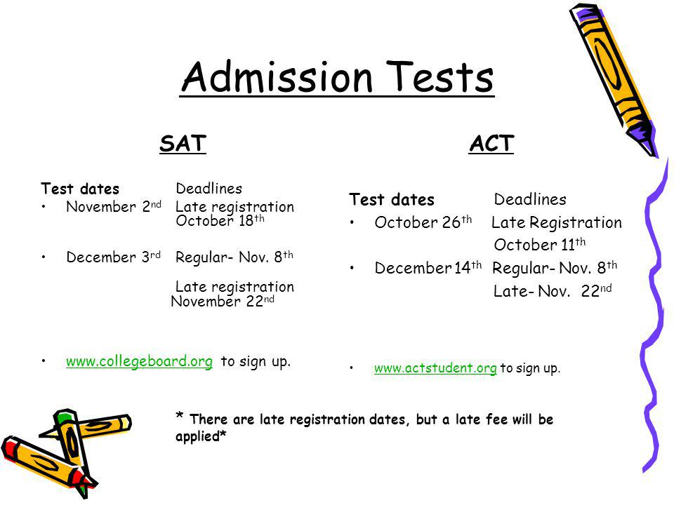 Admission Tests SATACT Test dates Deadlines November 2 nd Late registration October 18 th December 3 rd Regular- Nov. 8 th Late registration November