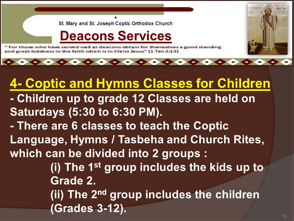 4- Coptic and Hymns Classes for Children - Children up to grade 12 Classes are held on Saturdays (5:30 to 6:30 PM). - There are 6 classes to teach the