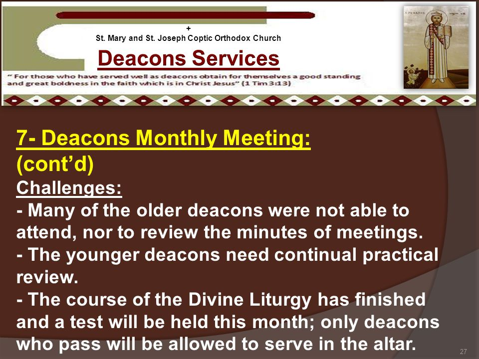 7- Deacons Monthly Meeting: (contd) Challenges: - Many of the older deacons were not able to attend, nor to review the minutes of meetings. - The youn