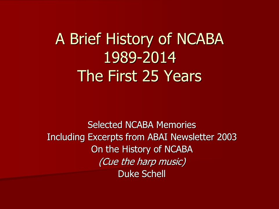 A Brief History of NCABA 1989-2014 The First 25 Years Selected NCABA Memories Including Excerpts from ABAI Newsletter 2003 On the History of NCABA (Cue the harp music) Duke Schell