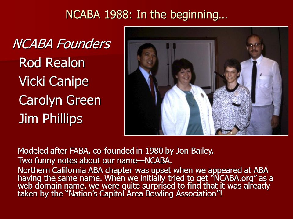 NCABA 1988: In the beginning… NCABA Founders NCABA Founders Rod Realon Vicki Canipe Carolyn Green Jim Phillips Modeled after FABA, co-founded in 1980 by Jon Bailey.