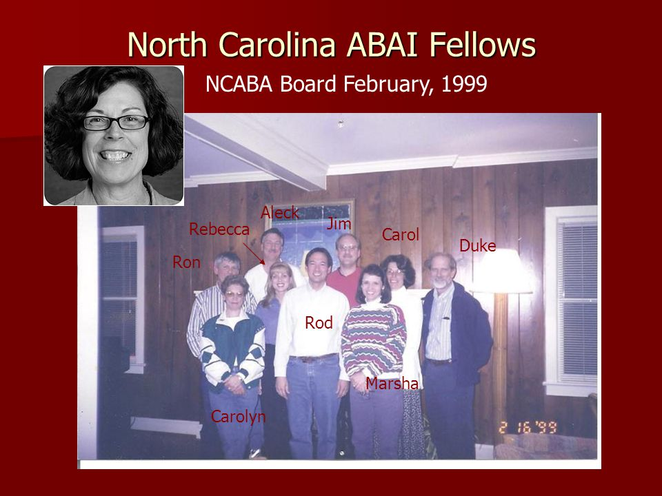 North Carolina ABAI Fellows Rod Marsha Carolyn Ron Aleck Jim Carol Duke NCABA Board February, 1999 Rebecca