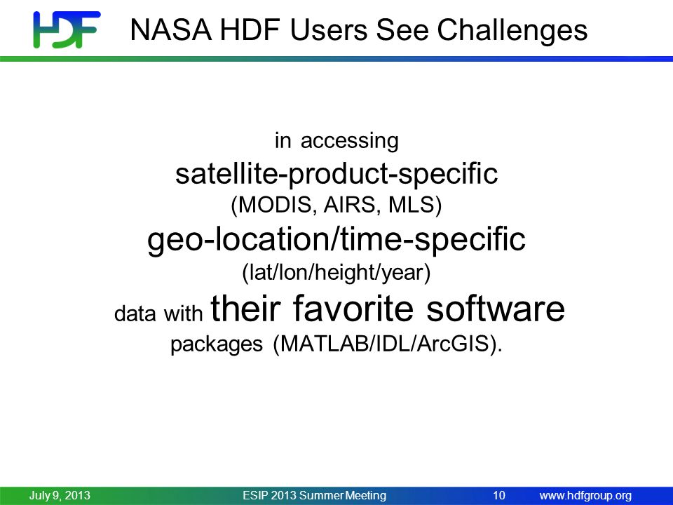 www.hdfgroup.org NASA HDF Users See Challenges ESIP 2013 Summer Meeting10July 9, 2013 in accessing satellite-product-specific (MODIS, AIRS, MLS) geo-location/time-specific (lat/lon/height/year) data with their favorite software packages (MATLAB/IDL/ArcGIS).