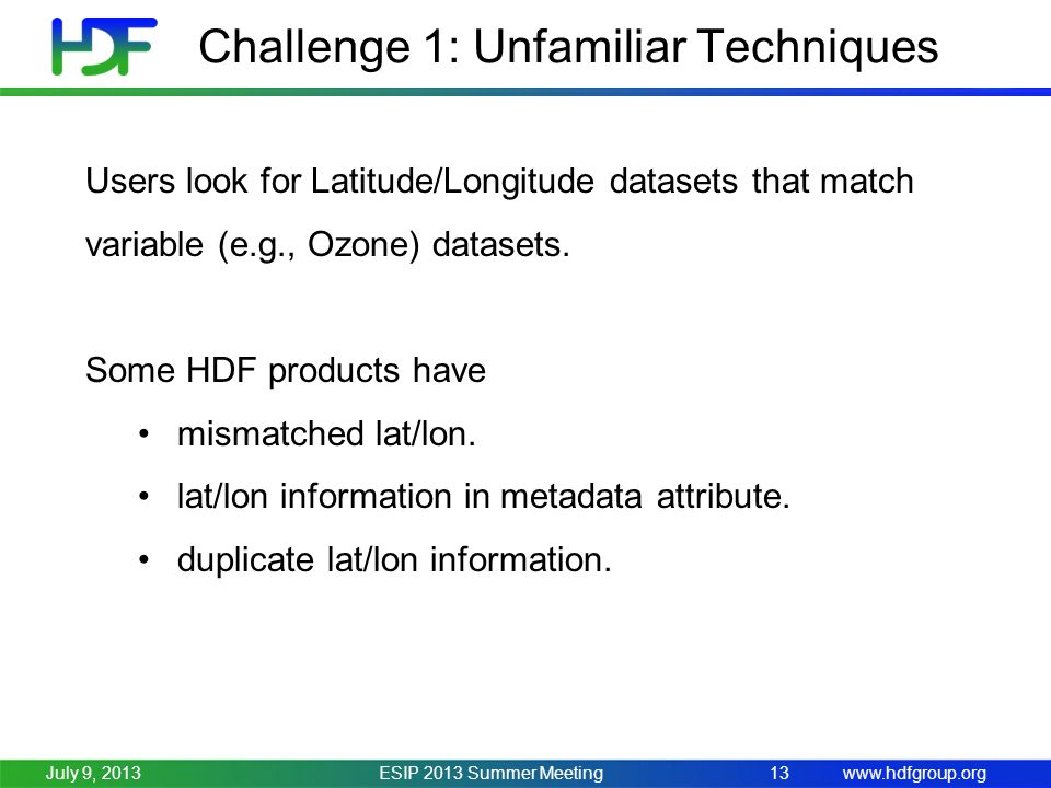 www.hdfgroup.org Challenge 1: Unfamiliar Techniques ESIP 2013 Summer Meeting13July 9, 2013 Users look for Latitude/Longitude datasets that match variable (e.g., Ozone) datasets.