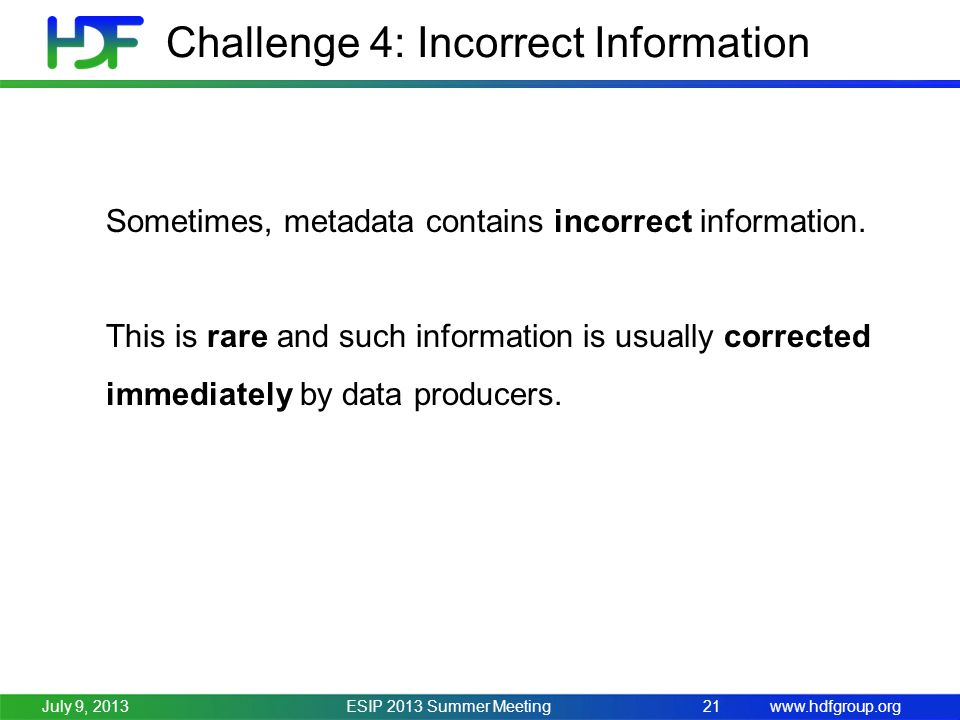 www.hdfgroup.org Challenge 4: Incorrect Information ESIP 2013 Summer Meeting21July 9, 2013 Sometimes, metadata contains incorrect information.