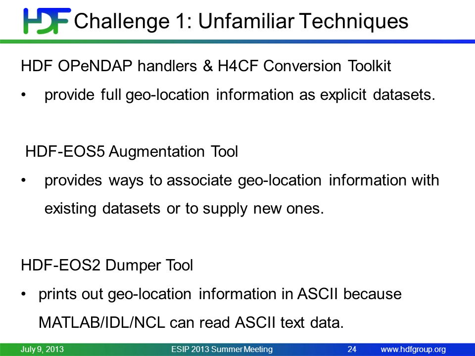 www.hdfgroup.org Challenge 1: Unfamiliar Techniques ESIP 2013 Summer Meeting24July 9, 2013 HDF OPeNDAP handlers & H4CF Conversion Toolkit provide full geo-location information as explicit datasets.