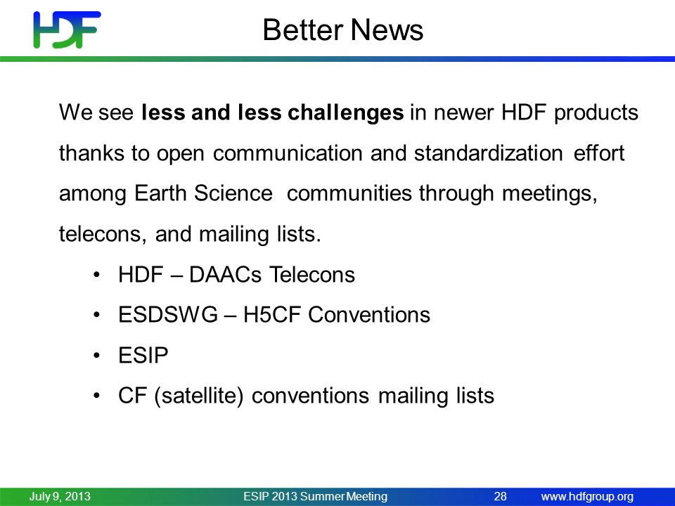 www.hdfgroup.org Better News ESIP 2013 Summer Meeting28July 9, 2013 We see less and less challenges in newer HDF products thanks to open communication and standardization effort among Earth Science communities through meetings, telecons, and mailing lists.