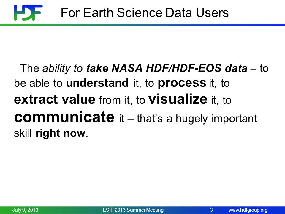 www.hdfgroup.org For Earth Science Data Users ESIP 2013 Summer Meeting3July 9, 2013 The ability to take NASA HDF/HDF-EOS data – to be able to understand it, to process it, to extract value from it, to visualize it, to communicate it – thats a hugely important skill right now.