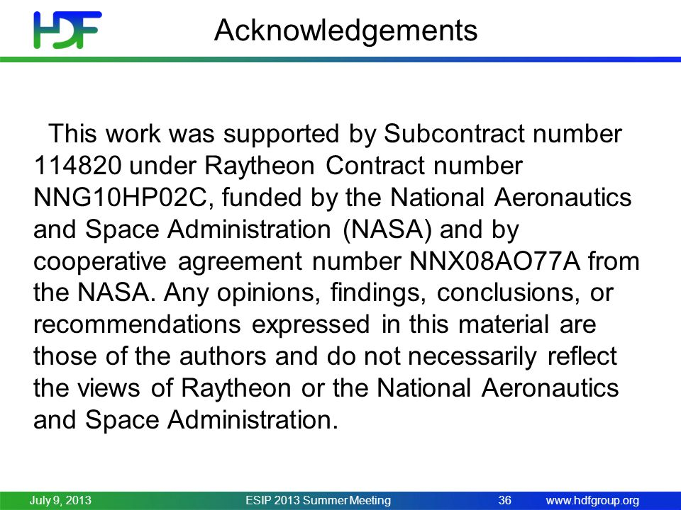 www.hdfgroup.org Acknowledgements ESIP 2013 Summer Meeting36July 9, 2013 This work was supported by Subcontract number 114820 under Raytheon Contract number NNG10HP02C, funded by the National Aeronautics and Space Administration (NASA) and by cooperative agreement number NNX08AO77A from the NASA.