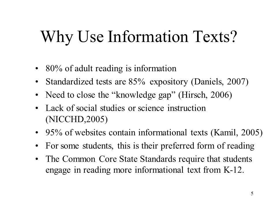 The Importance of Informational Text Students success in and out of school depends upon their ability to read informational texts. (Kamil, 2004 ) 4