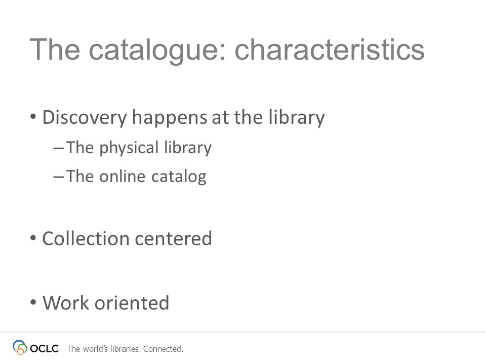 The catalogue: characteristics Discovery happens at the library – The physical library – The online catalog Collection centered Item oriented Work oriented