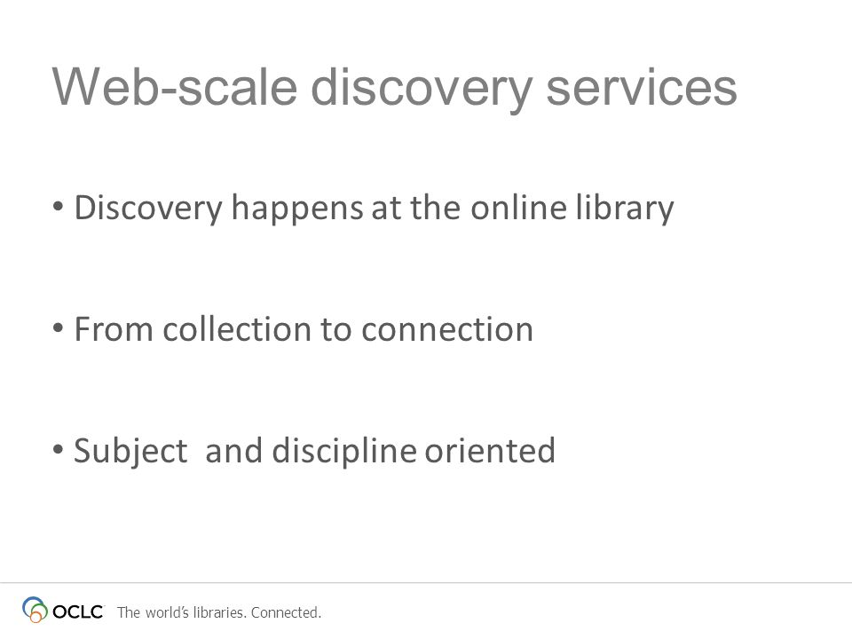 The worlds libraries. Connected. Discovery happens at the online library From collection to connection Subject and discipline oriented Web-scale disco