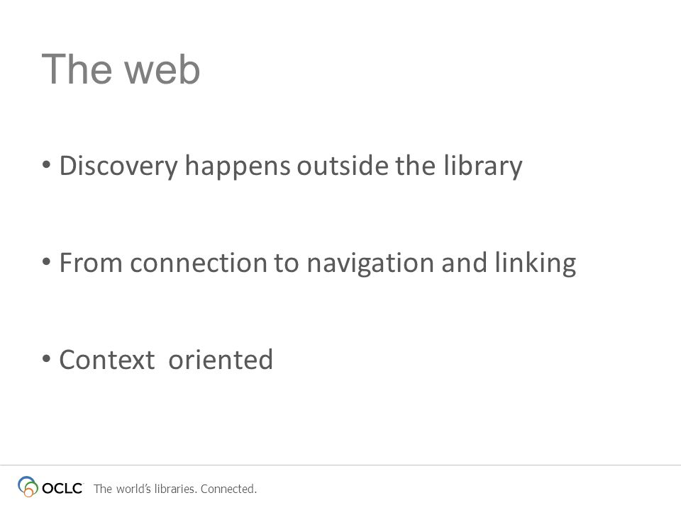 The worlds libraries. Connected. Discovery happens outside the library From connection to navigation and linking Context oriented The web